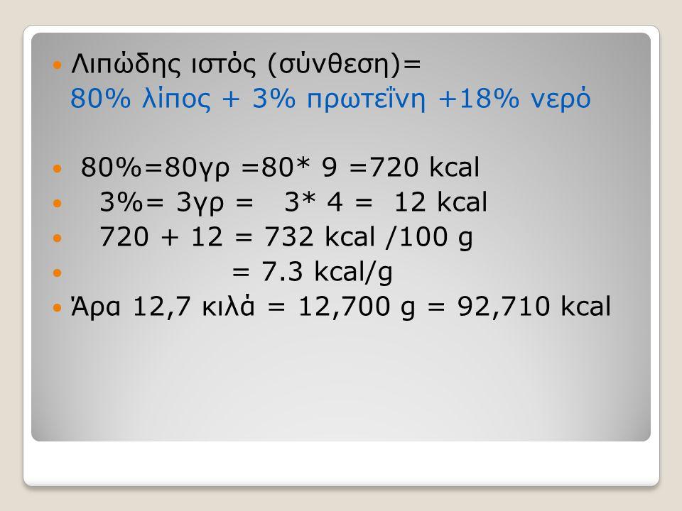  Λιπώδης ιστός (σύνθεση)= 80% λίπος + 3% πρωτεΐνη +18% νερό  80%=80γρ =80* 9 =720 kcal  3%= 3γρ = 3* 4 = 12 kcal  720 + 12 = 732 kcal /100 g  = 7