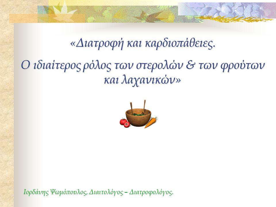 «Διατροφή και καρδιοπάθειες. Ο ιδιαίτερος ρόλος των στερολών & των φρούτων και λαχανικών» Ιορδάνης Ψωμόπουλος, Διαιτολόγος – Διατροφολόγος.