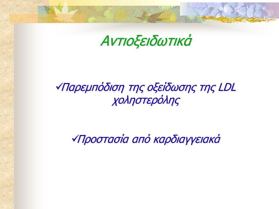 Αντιοξειδωτικά  Παρεμπόδιση της οξείδωσης της LDL χοληστερόλης  Προστασία από καρδιαγγειακά