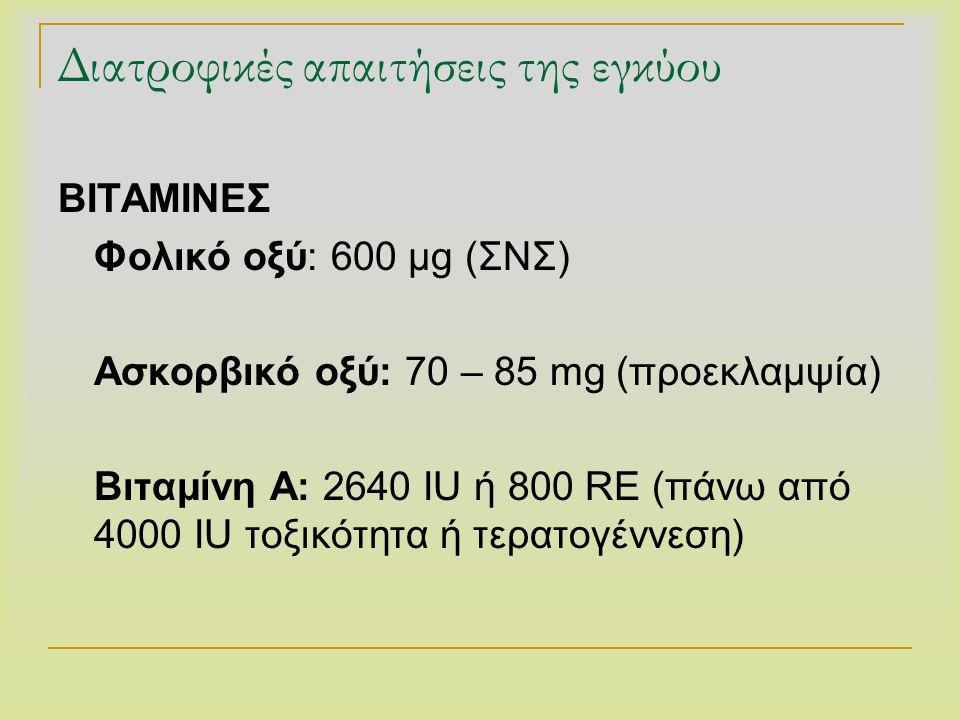 Διατροφικές απαιτήσεις της εγκύου ΒΙΤΑΜΙΝΕΣ Φολικό οξύ: 600 μg (ΣΝΣ) Ασκορβικό οξύ: 70 – 85 mg (προεκλαμψία) Βιταμίνη Α: 2640 IU ή 800 RE (πάνω από 40