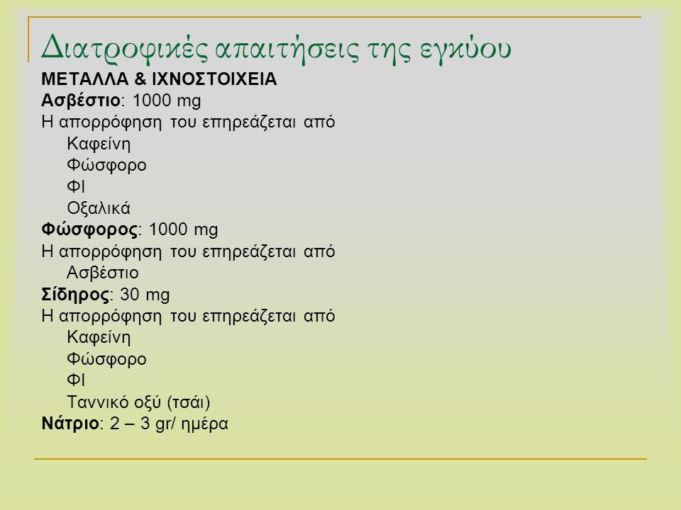 Διατροφικές απαιτήσεις της εγκύου ΜΕΤΑΛΛΑ & ΙΧΝΟΣΤΟΙΧΕΙΑ Ασβέστιο: 1000 mg Η απορρόφηση του επηρεάζεται από Καφείνη Φώσφορο ΦΙ Οξαλικά Φώσφορος: 1000