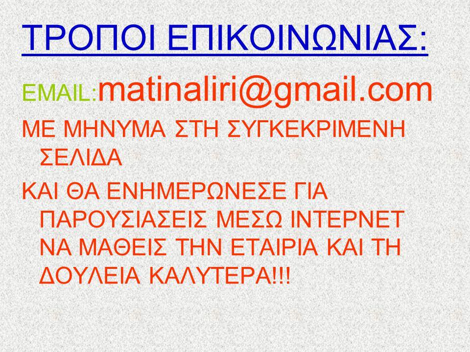 ΤΡΟΠΟΙ ΕΠΙΚΟΙΝΩΝΙΑΣ: ΕMAIL: matinaliri@gmail.com ΜΕ ΜΗΝΥΜΑ ΣΤΗ ΣΥΓΚΕΚΡΙΜΕΝΗ ΣΕΛΙΔΑ ΚΑΙ ΘΑ ΕΝΗΜΕΡΩΝΕΣΕ ΓΙΑ ΠΑΡΟΥΣΙΑΣΕΙΣ ΜΕΣΩ ΙΝΤΕΡΝΕΤ ΝΑ ΜΑΘΕΙΣ ΤΗΝ ΕΤΑ