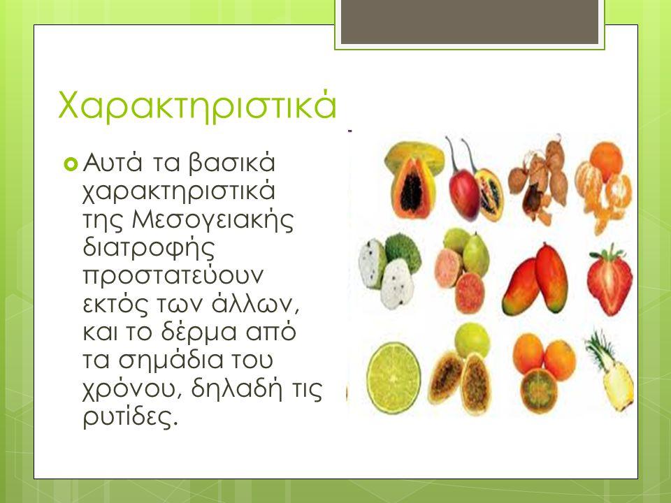 Χαρακτηριστικά  Αυτά τα βασικά χαρακτηριστικά της Μεσογειακής διατροφής προστατεύουν εκτός των άλλων, και το δέρμα από τα σημάδια του χρόνου, δηλαδή