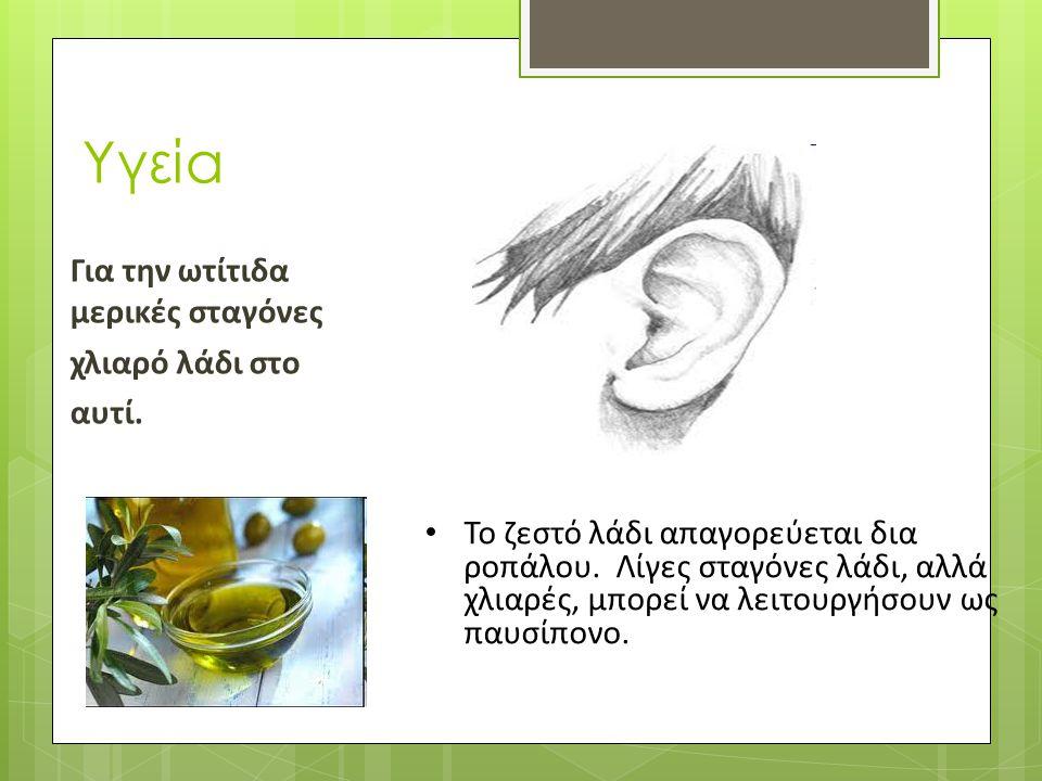 Υγεία Για την ωτίτιδα μερικές σταγόνες χλιαρό λάδι στο αυτί. • Το ζεστό λάδι απαγορεύεται δια ροπάλου. Λίγες σταγόνες λάδι, αλλά χλιαρές, μπορεί να λε