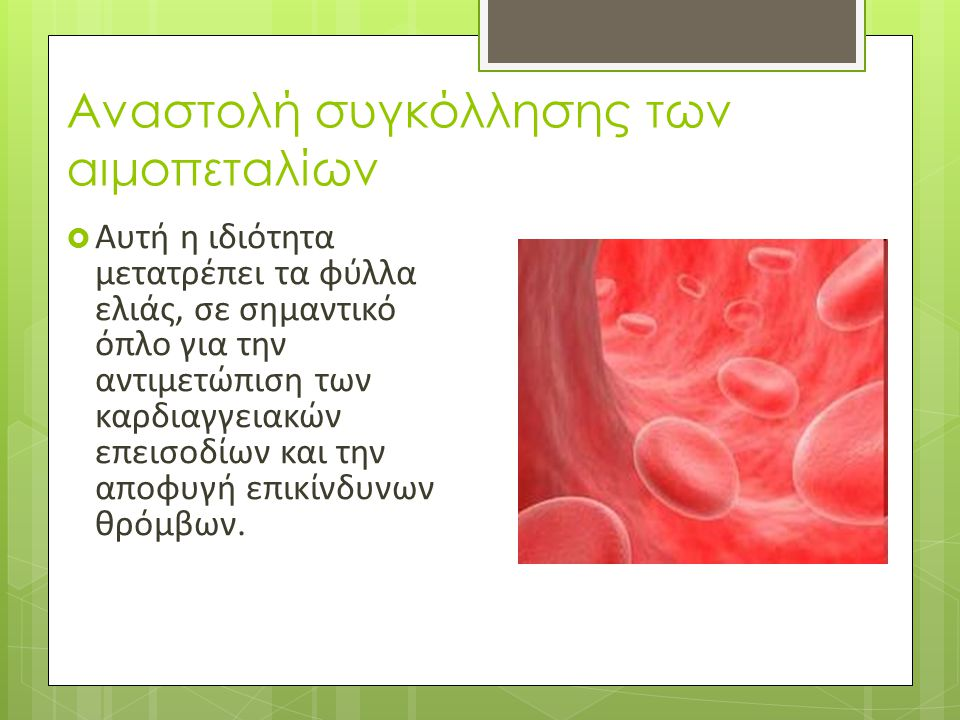 Αναστολή συγκόλλησης των αιμοπεταλίων  Αυτή η ιδιότητα μετατρέπει τα φύλλα ελιάς, σε σημαντικό όπλο για την αντιμετώπιση των καρδιαγγειακών επεισοδίω