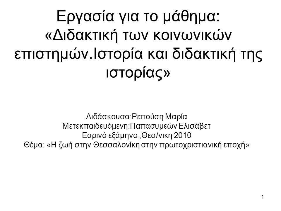 1 Εργασία για το μάθημα: «Διδακτική των κοινωνικών επιστημών.Ιστορία και διδακτική της ιστορίας» Διδάσκουσα:Ρεπούση Μαρία Μετεκπαιδευόμενη:Παπασυμεών Ελισάβετ Εαρινό εξάμηνο,Θεσ/νικη 2010 Θέμα: «Η ζωή στην Θεσσαλονίκη στην πρωτοχριστιανική εποχή»