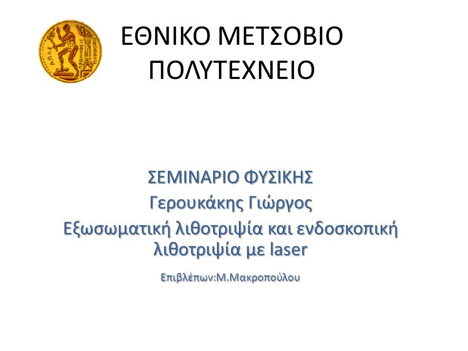 ΕΘΝΙΚΟ ΜΕΤΣΟΒΙΟ ΠΟΛΥΤΕΧΝΕΙΟ ΣΕΜΙΝΑΡΙΟ ΦΥΣΙΚΗΣ Γερουκάκης Γιώργος Εξωσωματική λιθοτριψία και ενδοσκοπική λιθοτριψία με laser Επιβλέπων:Μ.Μακροπούλου