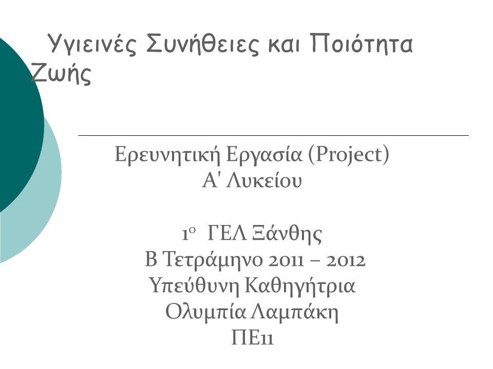 Ερευνητική Εργασία (Project) Α' Λυκείου 1 ο ΓΕΛ Ξάνθης Β Τετράμηνο 2011 – 2012 Υπεύθυνη Καθηγήτρια Ολυμπία Λαμπάκη ΠΕ11 Υγιεινές Συνήθειες και Ποιότητ
