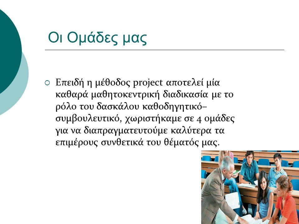 Οι Ομάδες μας  Επειδή η μέθοδος project αποτελεί μία καθαρά μαθητοκεντρική διαδικασία με το ρόλο του δασκάλου καθοδηγητικό– συμβουλευτικό, χωριστήκαμ