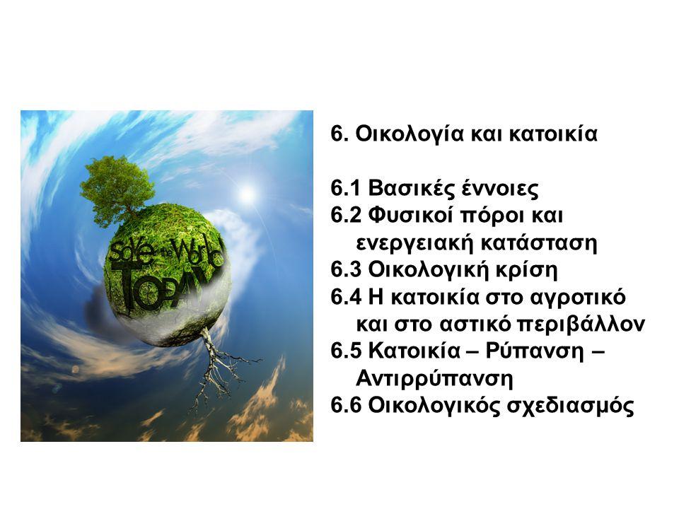6. Οικολογία και κατοικία 6.1 Βασικές έννοιες 6.2 Φυσικοί πόροι και ενεργειακή κατάσταση 6.3 Οικολογική κρίση 6.4 Η κατοικία στο αγροτικό και στο αστι