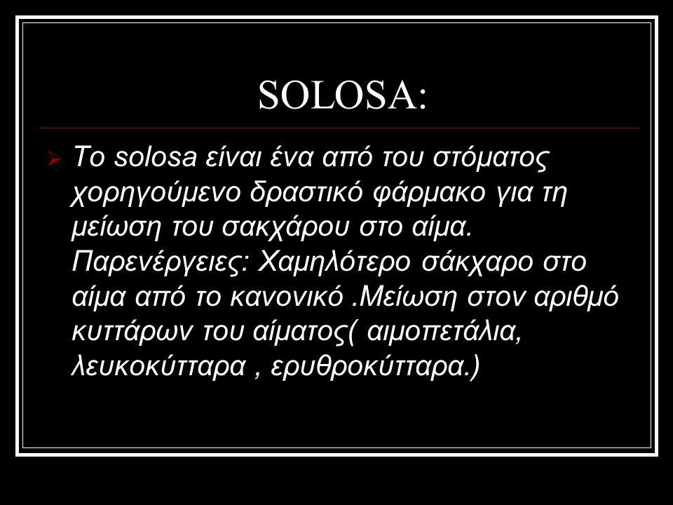 SOLOSA:  Το solosa είναι ένα από του στόματος χορηγούμενο δραστικό φάρμακο για τη μείωση του σακχάρου στο αίμα. Παρενέργειες: Χαμηλότερο σάκχαρο στο