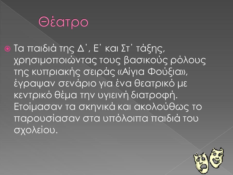  Τα παιδιά της Δ΄, Ε΄ και Στ΄ τάξης, χρησιμοποιώντας τους βασικούς ρόλους της κυπριακής σειράς «Αίγια Φούξια», έγραψαν σενάριο για ένα θεατρικό με κεντρικό θέμα την υγιεινή διατροφή.