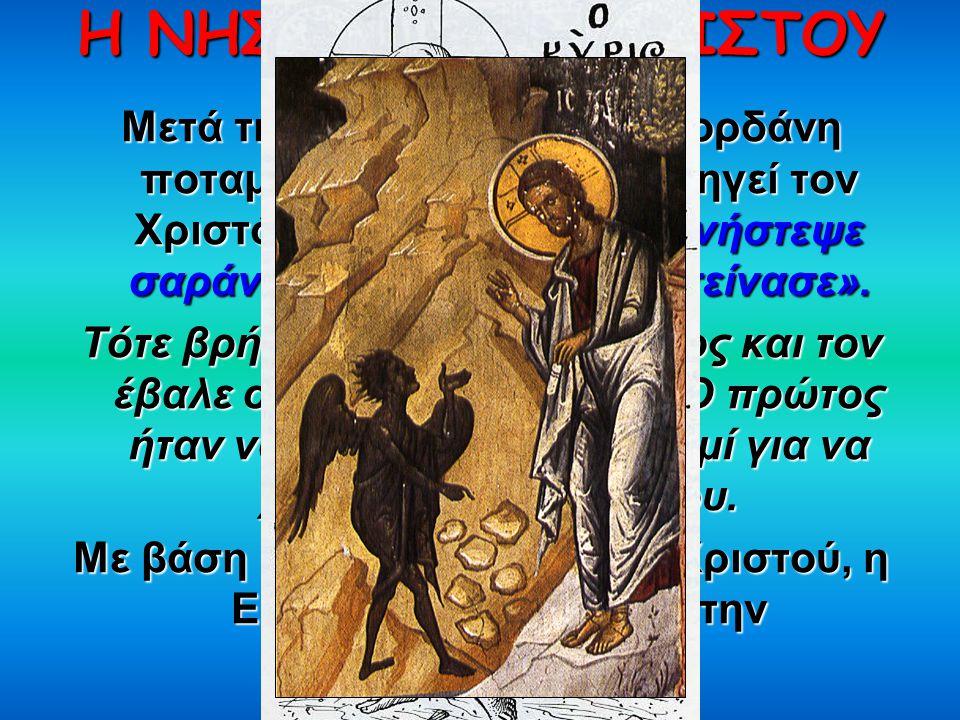 Η ΝΗΣΤΕΙΑ ΤΟΥ ΧΡΙΣΤΟΥ Μετά τη Βάπτισή Του στον Ιορδάνη ποταμό, το Άγιο Πνεύμα οδηγεί τον Χριστό στην έρημο κι εκεί « «« «νήστεψε σαράντα ημέρες κι ύστερα πείνασε».