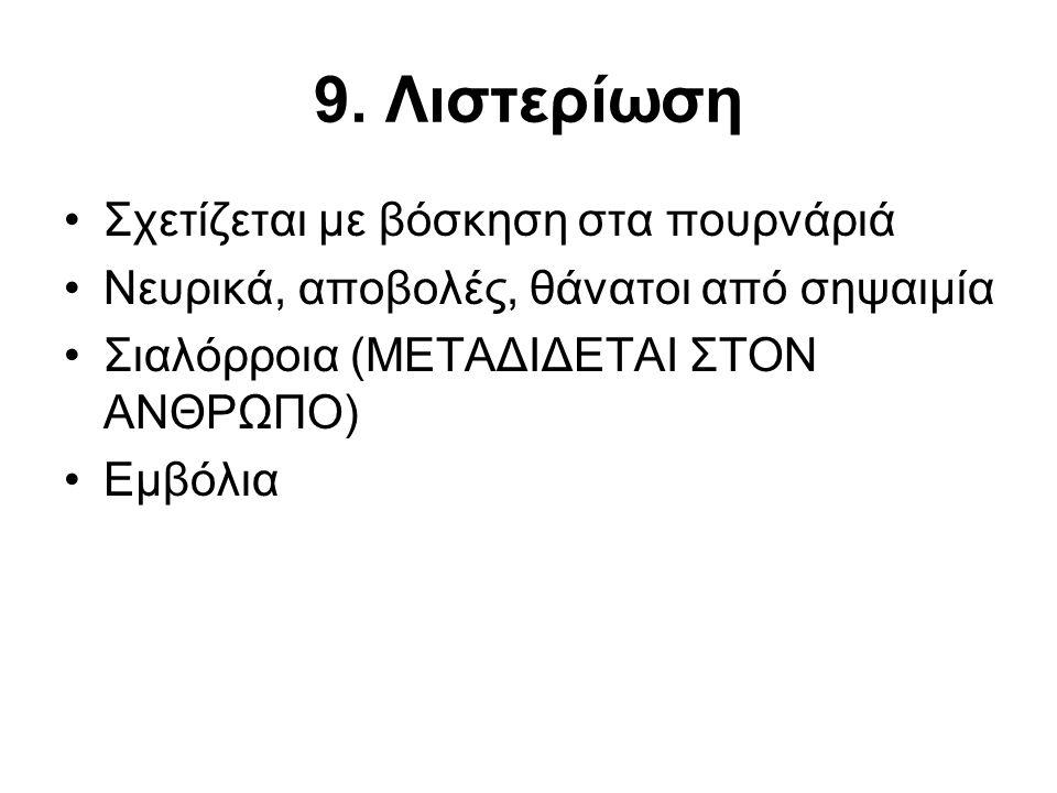 9. Λιστερίωση •Σχετίζεται με βόσκηση στα πουρνάριά •Νευρικά, αποβολές, θάνατοι από σηψαιμία •Σιαλόρροια (ΜΕΤΑΔΙΔΕΤΑΙ ΣΤΟΝ ΑΝΘΡΩΠΟ) •Εμβόλια