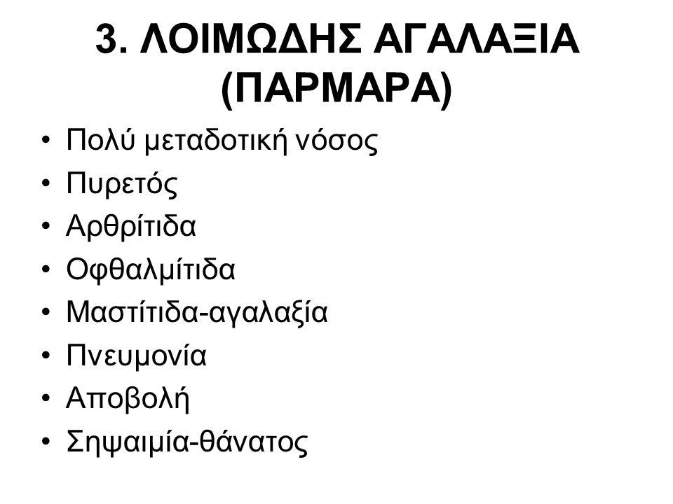 3. ΛΟΙΜΩΔΗΣ ΑΓΑΛΑΞΙΑ (ΠΑΡΜΑΡΑ) •Πολύ μεταδοτική νόσος •Πυρετός •Αρθρίτιδα •Οφθαλμίτιδα •Μαστίτιδα-αγαλαξία •Πνευμονία •Αποβολή •Σηψαιμία-θάνατος