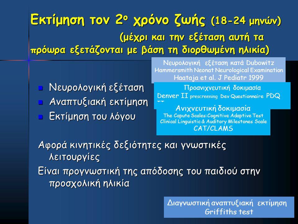 Εκτίμηση τον 2 ο χρόνο ζωής (18-24 μηνών) (μέχρι και την εξέταση αυτή τα πρόωρα εξετάζονται με βάση τη διορθωμένη ηλικία)  Νευρολογική εξέταση  Αναπ