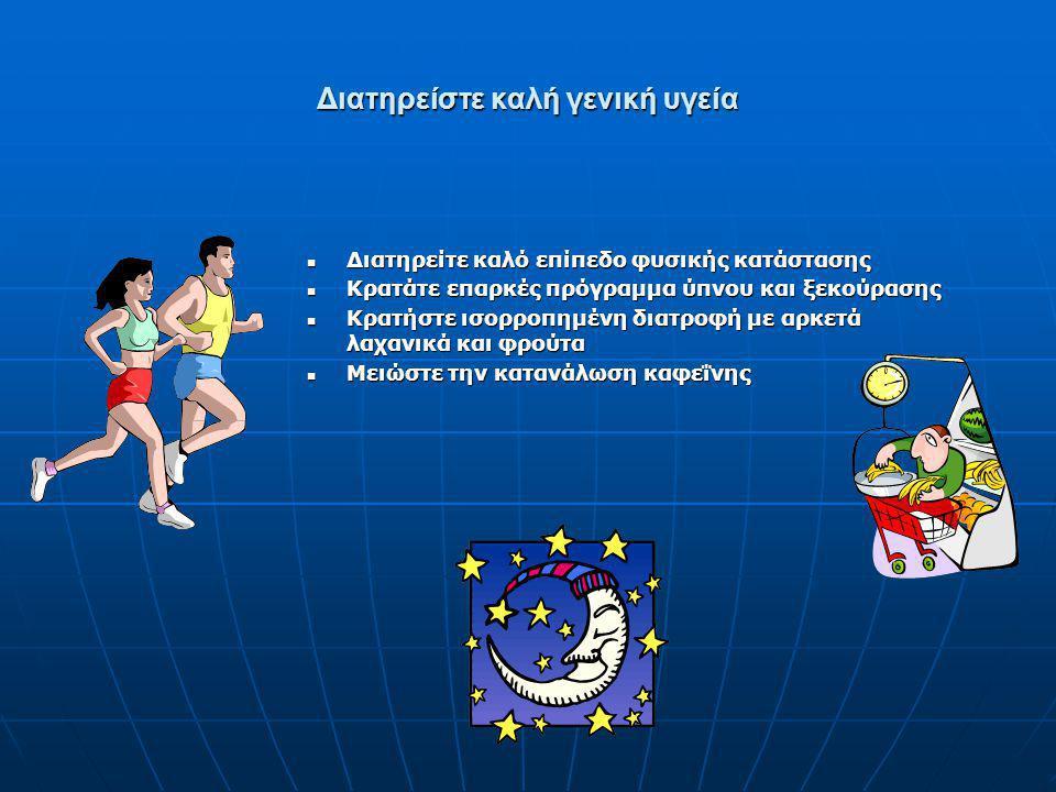 Διατηρείστε καλή γενική υγεία  Διατηρείτε καλό επίπεδο φυσικής κατάστασης  Κρατάτε επαρκές πρόγραμμα ύπνου και ξεκούρασης  Κρατήστε ισορροπημένη δι
