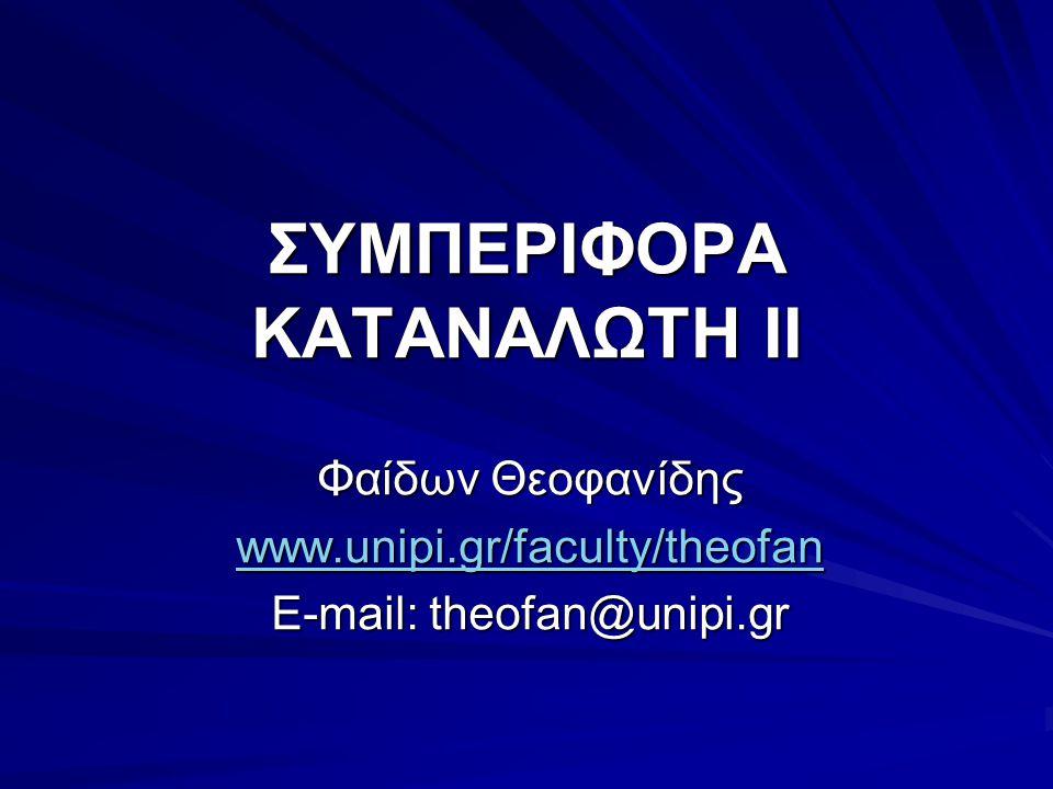 ΣΥΜΠΕΡΙΦΟΡΑ ΚΑΤΑΝΑΛΩΤΗ II Φαίδων Θεοφανίδης www.unipi.gr/faculty/theofan E-mail: theofan@unipi.gr