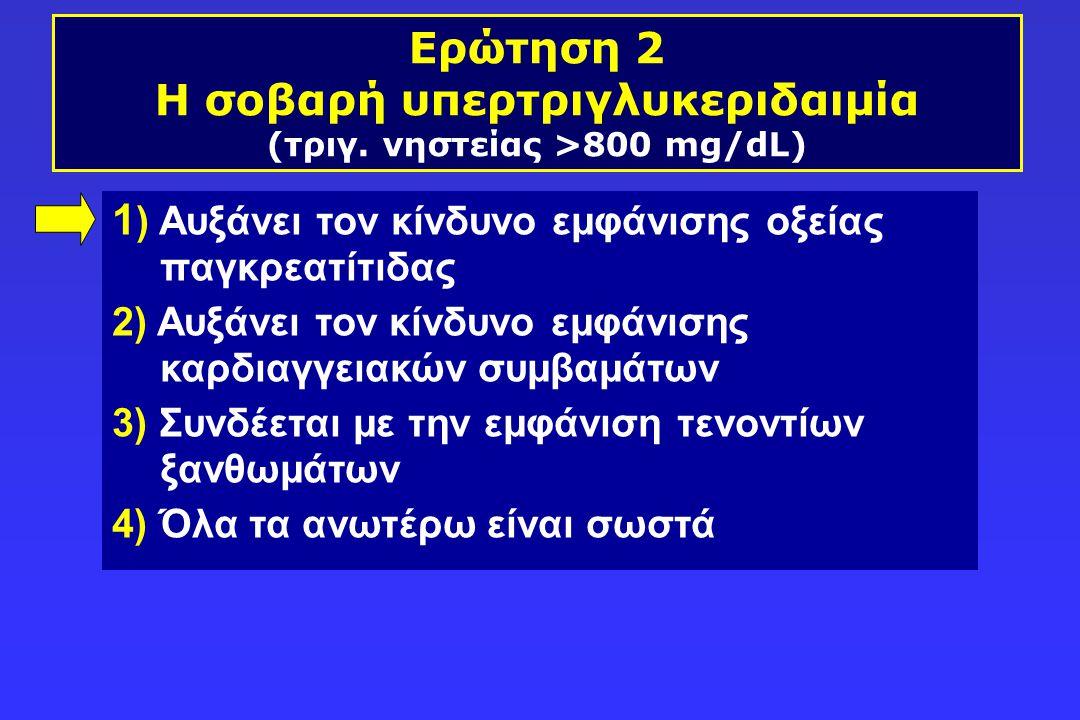 Ερώτηση 2 Η σοβαρή υπερτριγλυκεριδαιμία (τριγ. νηστείας >800 mg/dL) 1 ) Αυξάνει τον κίνδυνο εμφάνισης οξείας παγκρεατίτιδας 2) Αυξάνει τον κίνδυνο εμφ