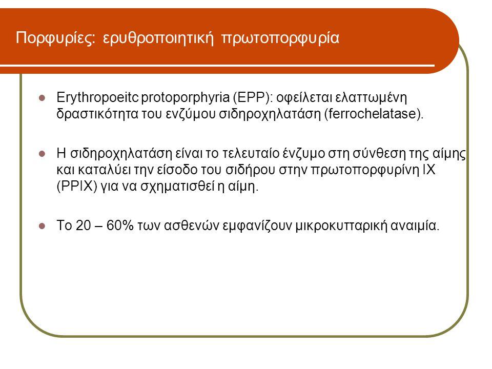 Πορφυρίες: ερυθροποιητική πρωτοπορφυρία  Erythropoeitc protoporphyria (EPP): οφείλεται ελαττωμένη δραστικότητα του ενζύμου σιδηροχηλατάση (ferrochela