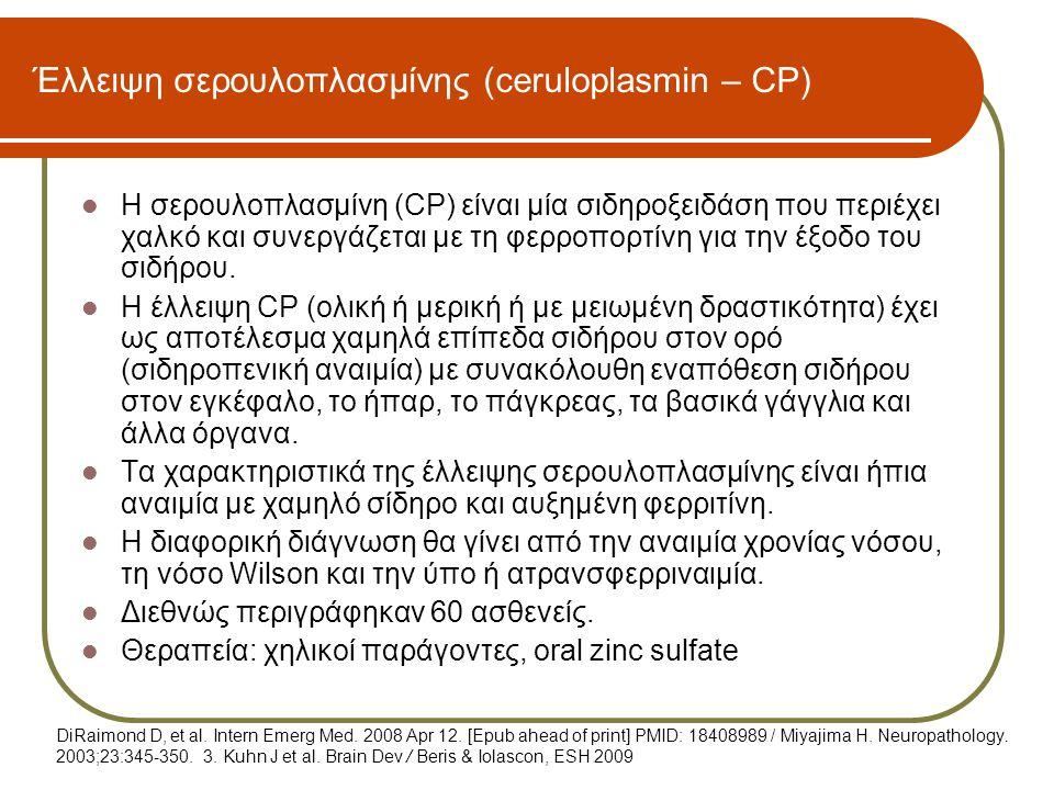Έλλειψη σερουλοπλασμίνης (ceruloplasmin – CP)  Η σερουλοπλασμίνη (CP) είναι μία σιδηροξειδάση που περιέχει χαλκό και συνεργάζεται με τη φερροπορτίνη