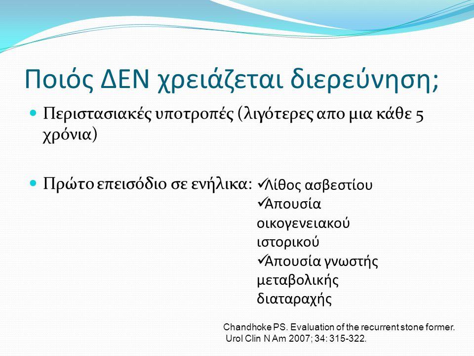 Ποιός χρειάζεται διερεύνηση; • Όλοι οι λίθοι ουρικού οξέως και κυστίνης • Συχνά υποτροπιάζοντες λίθοι ασβεστίου • Πολλαπλοί λίθοι ασβεστίου • Ασθενείς με δυσκολίες στη θεραπεία (παχυσαρκία, ανατομικές δυσμορφίες) • Παιδιά • Μονήρης νεφρός • Ασθενείς με νεφρασβέστωση ή οστική νόσο • Ασθενείς με νόσους γαστρεντερικού (νόσος Crohn, ελκώδης κολίτιδα) Taylor EN ; Stampfer MJ.