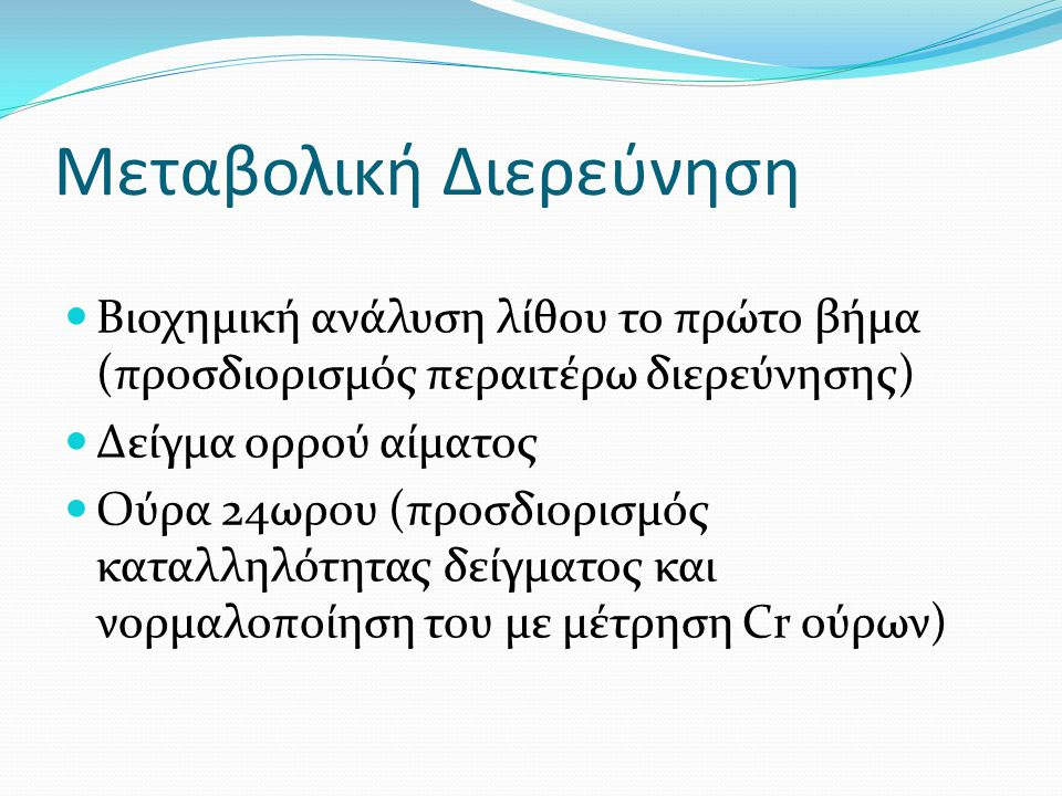 Μεταβολική διερεύνηση ΜΗ ασβεστούχων λίθων  Ουρικού οξέως: Cr και ουρικό οξύ ορρού και ούρων  Struvite: Αποκλεισμός ανατομικών ανωμαλιών – Μεταβολική διερεύνηση κυρίως σε λίθους περιέχοντες ασβέστιο  Κυστίνη: Καθορισμός επιπέδων κυστίνης ούρων 24ωρου – Παρακολούθηση επίτευξης θεραπευτικών δόσεων φαρμακευτικής θεραπείας