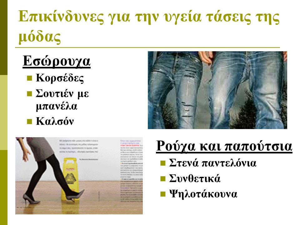 Επικίνδυνες για την υγεία τάσεις της μόδας Εσώρουχα  Κορσέδες  Σουτιέν με μπανέλα  Καλσόν Ρούχα και παπούτσια  Στενά παντελόνια  Συνθετικά  Ψηλο