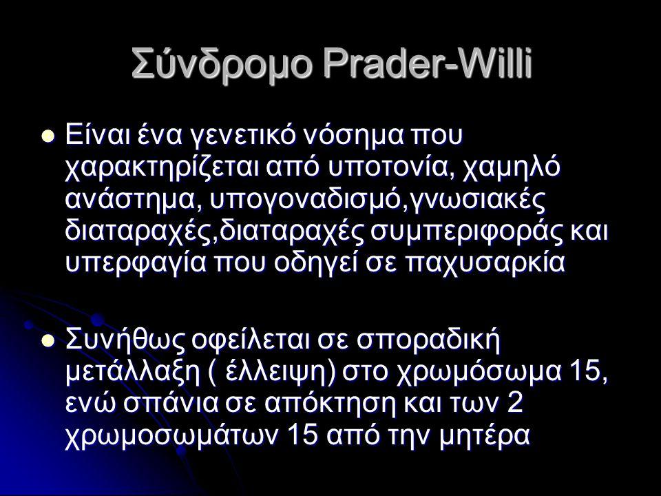 Σύνδρομο Prader-Willi  Είναι ένα γενετικό νόσημα που χαρακτηρίζεται από υποτονία, χαμηλό ανάστημα, υπογοναδισμό,γνωσιακές διαταραχές,διαταραχές συμπε