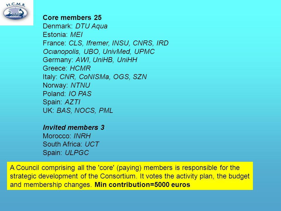 Core members 25 Denmark: DTU Aqua Estonia: MEI France: CLS, Ifremer, INSU, CNRS, IRD Ocιanopolis, UBO, UnivMed, UPMC Germany: AWI, UniHB, UniHH Greece: HCMR Italy: CNR, CoNISMa, OGS, SZN Norway: NTNU Poland: IO PAS Spain: AZTI UK: BAS, NOCS, PML Invited members 3 Morocco: INRH South Africa: UCT Spain: ULPGC A Council comprising all the core (paying) members is responsible for the strategic development of the Consortium.