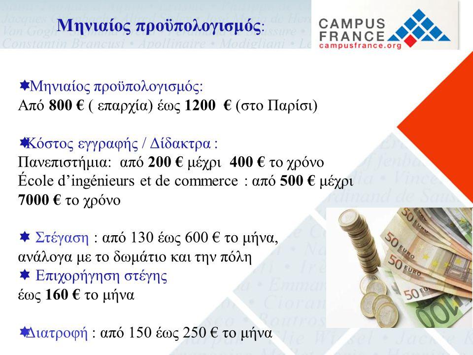  Μηνιαίος προϋπολογισμός: Από 800 € ( επαρχία) έως 1200 € (στο Παρίσι)  Κόστος εγγραφής / Δίδακτρα : Πανεπιστήμια: από 200 € μέχρι 400 € το χρόνο École d'ingénieurs et de commerce : από 500 € μέχρι 7000 € το χρόνο  Στέγαση : από 130 έως 600 € το μήνα, ανάλογα με το δωμάτιο και την πόλη  Επιχορήγηση στέγης έως 160 € το μήνα  Διατροφή : από 150 έως 250 € το μήνα Μηνιαίος προϋπολογισμός :