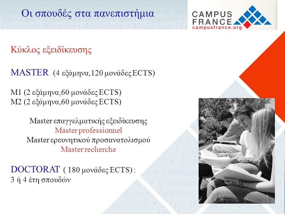 Οι σπουδές στα πανεπιστήμια Κύκλος εξειδίκευσης MASTER (4 εξάμηνα,120 μονάδες ECTS) M1 (2 εξάμηνα,60 μονάδες ECTS) M2 (2 εξάμηνα,60 μονάδες ECTS) Master επαγγελματικής εξειδίκευσης Master professionnel Master ερευνητικού προσανατολισμού Master recherche DOCTORAT ( 180 μονάδες ECTS) : 3 ή 4 έτη σπουδών
