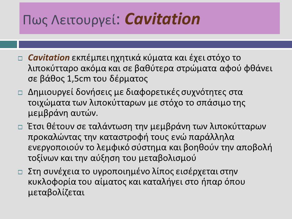 Πως Λειτουργεί : Cavitation  Cavitation εκπέμπει ηχητικά κύματα και έχει στόχο το λιποκύτταρο ακόμα και σε βαθύτερα στρώματα αφού φθάνει σε βάθος 1,5