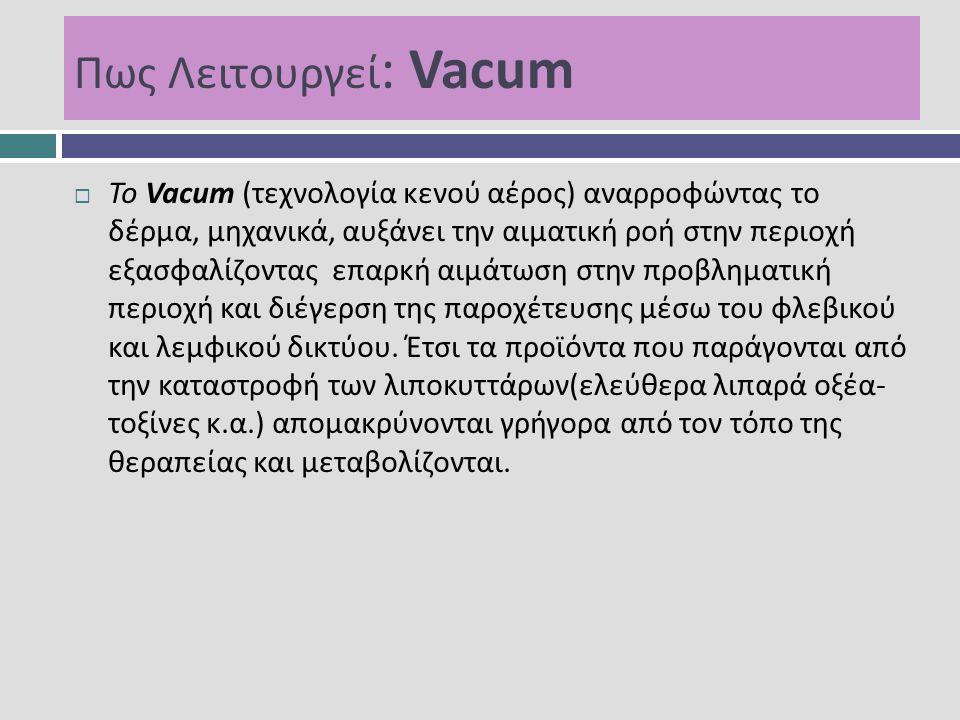 Πως Λειτουργεί : Vacum  Το Vacum (τεχνολογία κενού αέρος) αναρροφώντας το δέρμα, μηχανικά, αυξάνει την αιματική ροή στην περιοχή εξασφαλίζοντας επαρκ