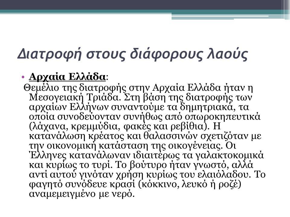 Διατροφή στους διάφορους λαούς •Αρχαία Ελλάδα: Θεμέλιο της διατροφής στην Αρχαία Ελλάδα ήταν η Μεσογειακή Τριάδα. Στη βάση της διατροφής των αρχαίων Ε