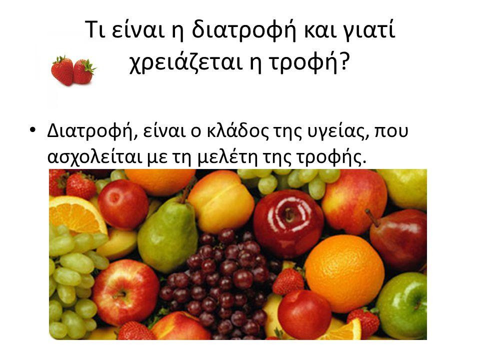 Τι είναι η διατροφή και γιατί χρειάζεται η τροφή? • Διατροφή, είναι ο κλάδος της υγείας, που ασχολείται με τη μελέτη της τροφής.