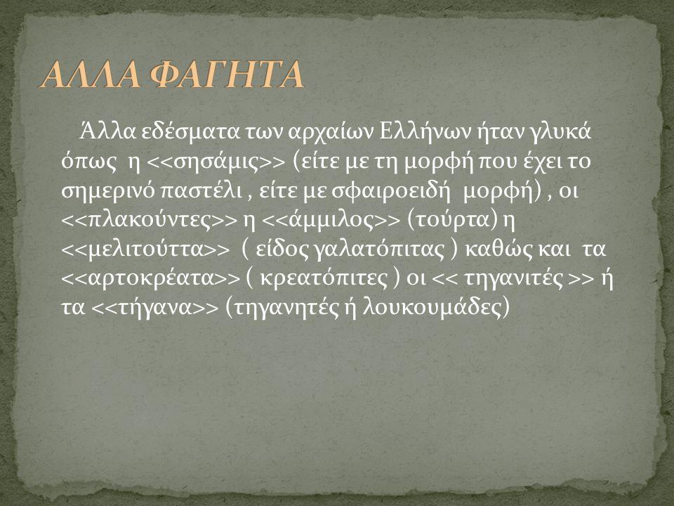 Άλλα εδέσματα των αρχαίων Ελλήνων ήταν γλυκά όπως η > (είτε με τη μορφή που έχει το σημερινό παστέλι, είτε με σφαιροειδή μορφή), οι > η > (τούρτα) η >