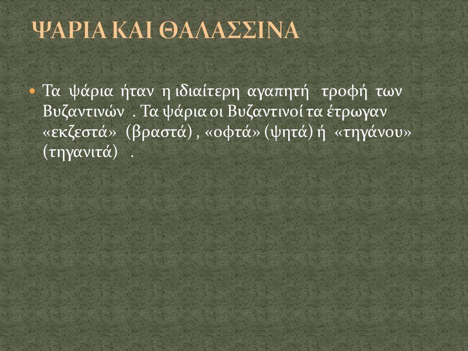  Τα ψάρια ήταν η ιδιαίτερη αγαπητή τροφή των Βυζαντινών. Τα ψάρια οι Βυζαντινοί τα έτρωγαν «εκζεστά» (βραστά), «οφτά» (ψητά) ή «τηγάνου» (τηγανιτά).