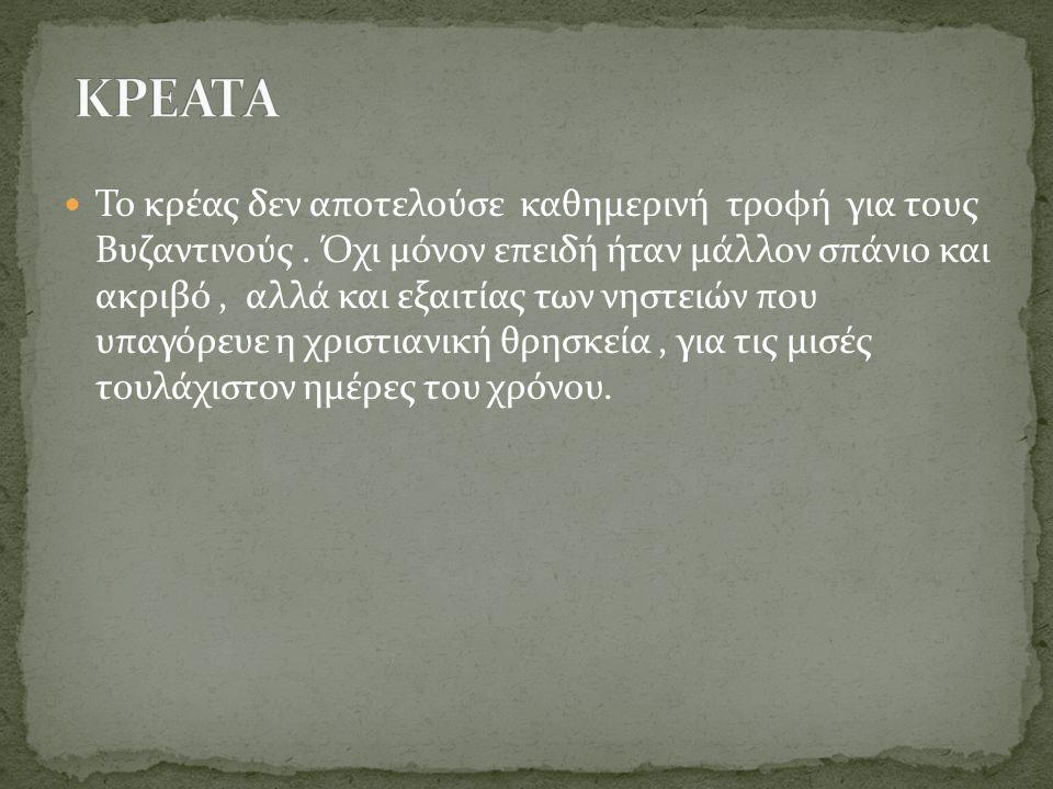  Το κρέας δεν αποτελούσε καθημερινή τροφή για τους Βυζαντινούς. Όχι μόνον επειδή ήταν μάλλον σπάνιο και ακριβό, αλλά και εξαιτίας των νηστειών που υπ