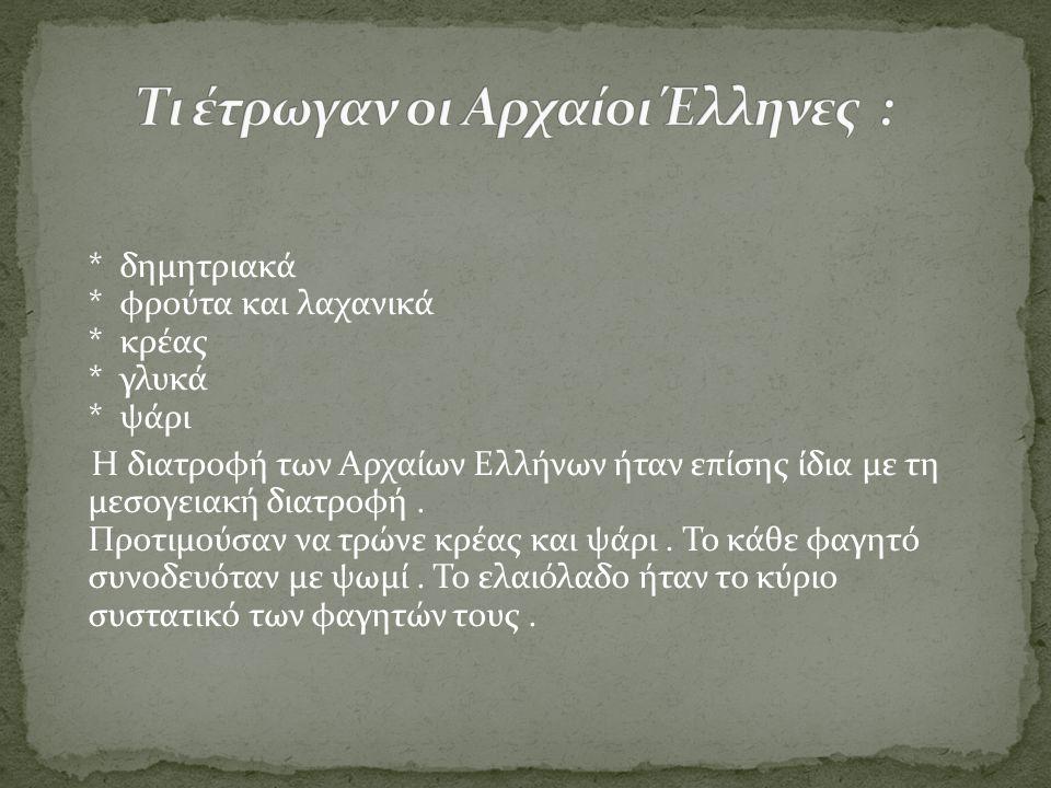 * δημητριακά * φρούτα και λαχανικά * κρέας * γλυκά * ψάρι Η διατροφή των Αρχαίων Ελλήνων ήταν επίσης ίδια με τη μεσογειακή διατροφή. Προτιμούσαν να τρ