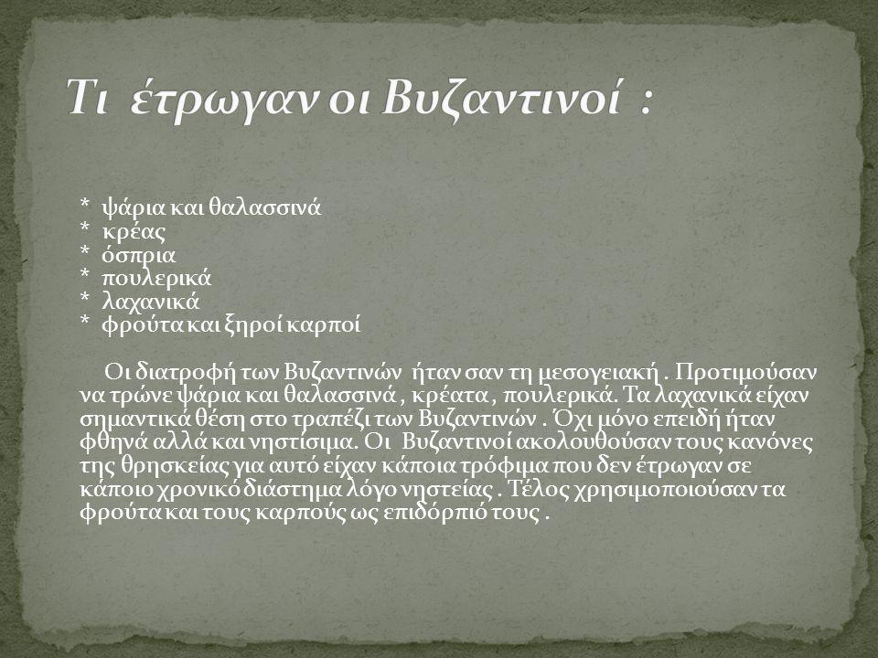 * ψάρια και θαλασσινά * κρέας * όσπρια * πουλερικά * λαχανικά * φρούτα και ξηροί καρποί Οι διατροφή των Βυζαντινών ήταν σαν τη μεσογειακή. Προτιμούσαν