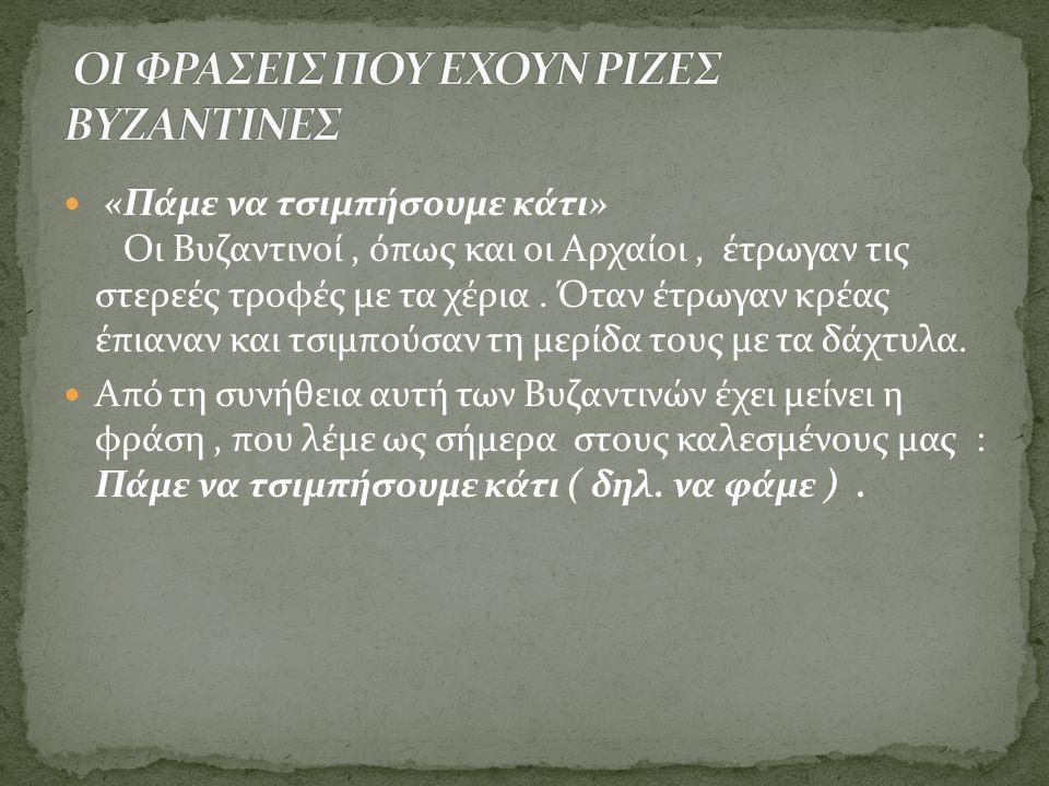  «Πάμε να τσιμπήσουμε κάτι» Οι Βυζαντινοί, όπως και οι Αρχαίοι, έτρωγαν τις στερεές τροφές με τα χέρια. Όταν έτρωγαν κρέας έπιαναν και τσιμπούσαν τη