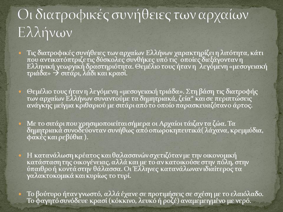  Τις διατροφικές συνήθειες των αρχαίων Ελλήνων χαρακτηρίζει η λιτότητα, κάτι που αντικατόπτριζε τις δύσκολες συνθήκες υπό τις οποίες διεξάγονταν η Ελ