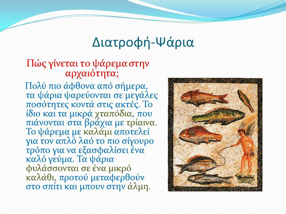 Διατροφή-Ψάρια Πώς γίνεται το ψάρεμα στην αρχαιότητα; Πολύ πιο άφθονα από σήμερα, τα ψάρια ψαρεύονται σε μεγάλες ποσότητες κοντά στις ακτές. Το ίδιο κ