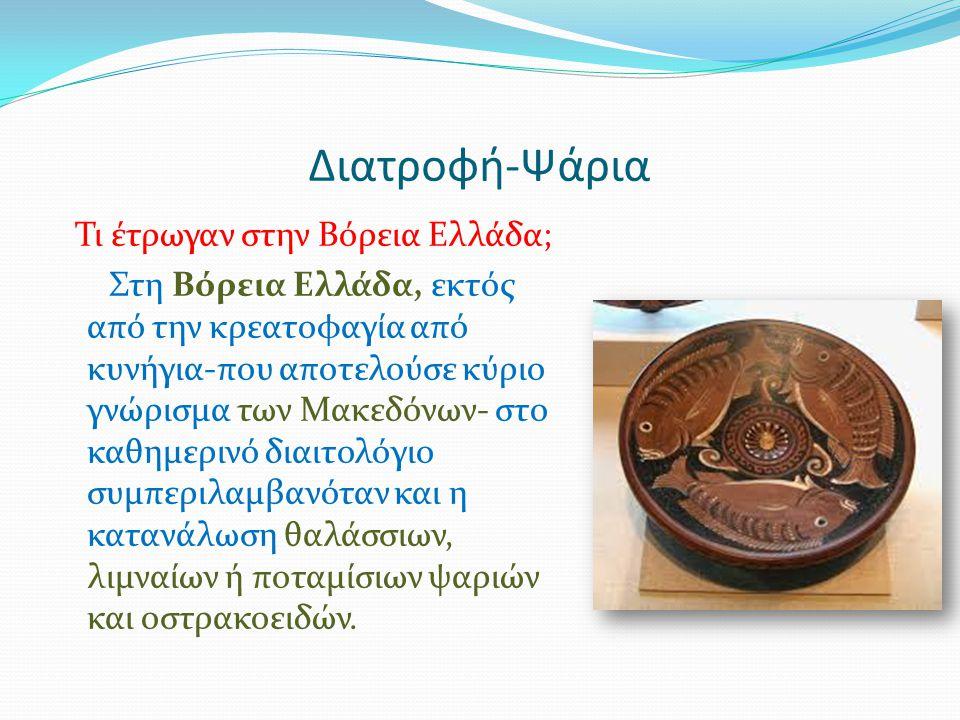 Διατροφή-Ψάρια Τι έτρωγαν στην Βόρεια Ελλάδα; Στη Βόρεια Ελλάδα, εκτός από την κρεατοφαγία από κυνήγια-που αποτελούσε κύριο γνώρισμα των Μακεδόνων- στ