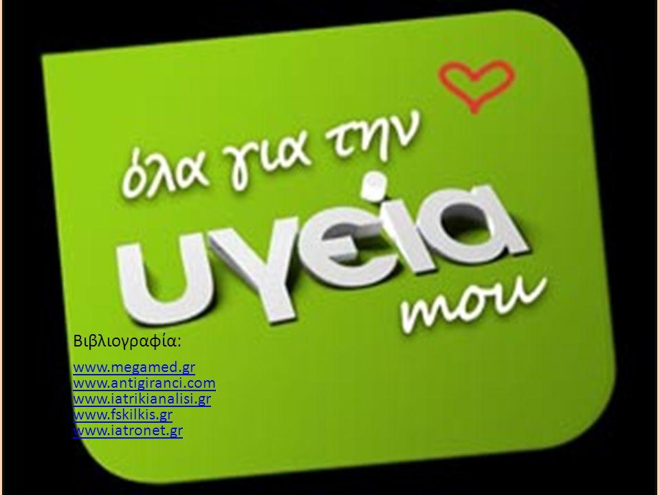 • Βιβλιογραφία: • www.megamed.gr www.antigiranci.com www.iatrikianalisi.gr www.fskilkis.gr www.iatronet.gr www.megamed.gr www.antigiranci.com www.iatrikianalisi.gr www.fskilkis.gr www.iatronet.gr