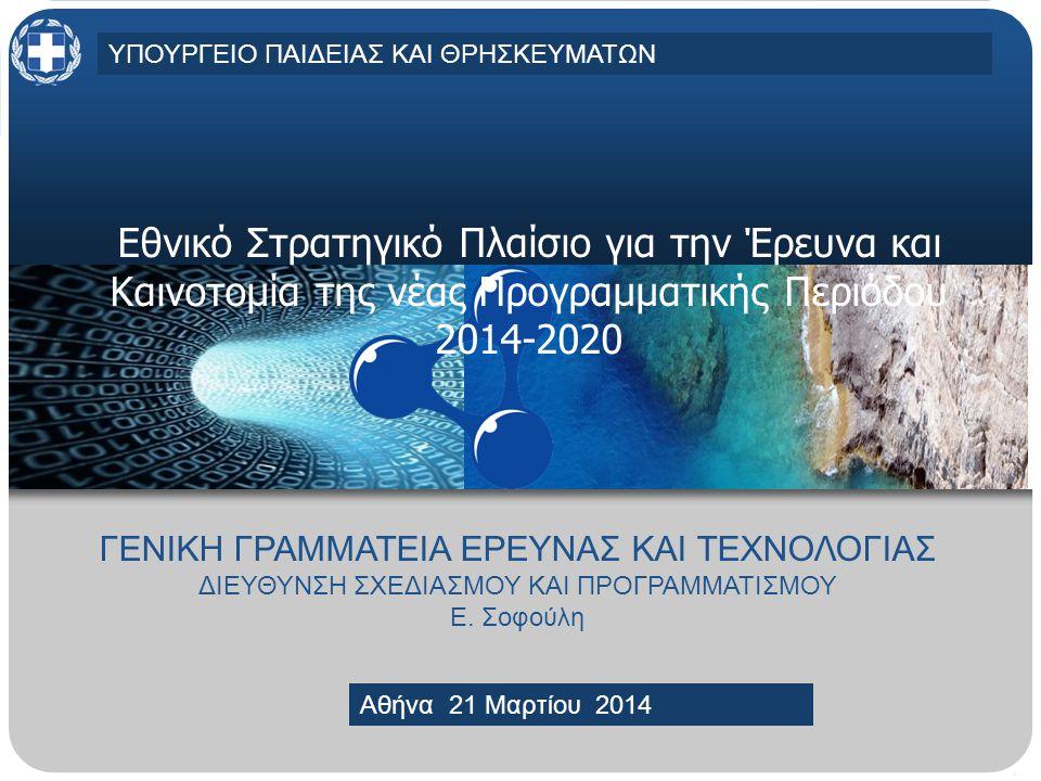 MINISTRY OF EDUCATION AND RELIGIOUS AFFAIRS, CULTURE AND SPORTSMINISTRY OF EDUCATION AND RELIGIOUS AFFAIRS, CULTURE AND SPORTS Athens, 30 April 2013 Εθνικό Στρατηγικό Πλαίσιο για την Έρευνα και Καινοτομία της νέας Προγραμματικής Περιόδου 2014-2020 ΓΕΝΙΚΗ ΓΡΑΜΜΑΤΕΙΑ ΕΡΕΥΝΑΣ ΚΑΙ ΤΕΧΝΟΛΟΓΙΑΣ ΔΙΕΥΘΥΝΣΗ ΣΧΕΔΙΑΣΜΟΥ ΚΑΙ ΠΡΟΓΡΑΜΜΑΤΙΣΜΟΥ Ε.