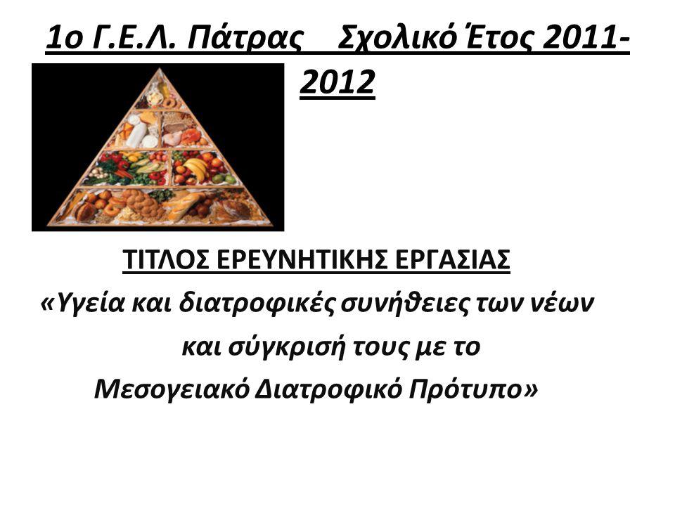 1ο Γ.Ε.Λ. Πάτρας Σχολικό Έτος 2011- 2012 ΤΙΤΛΟΣ ΕΡΕΥΝΗΤΙΚΗΣ ΕΡΓΑΣΙΑΣ «Υγεία και διατροφικές συνήθειες των νέων και σύγκρισή τους με το Μεσογειακό Διατ