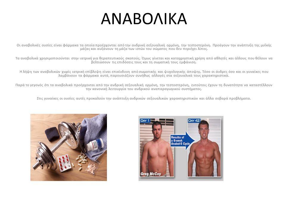 ΑΝΑΒΟΛΙΚΑ Οι αναβολικές ουσίες είναι φάρμακα τα οποία προέρχονται από την ανδρική σεξουαλική ορμόνη, την τεστοστερόνη. Προάγουν την ανάπτυξη της μυϊκή