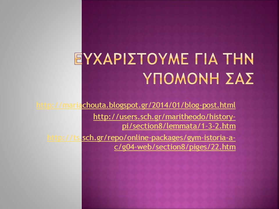 http://mariachouta.blogspot.gr/2014/01/blog-post.html http://users.sch.gr/maritheodo/history- pi/section8/lemmata/1-3-2.htm http://ts.sch.gr/repo/online-packages/gym-istoria-a- c/g04-web/section8/piges/22.htm